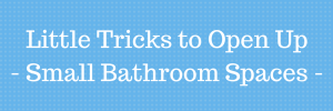 Little Tricks to Open Up Small Bathroom Spaces-Little-Tricks-to-Open-Up-Small-300x100